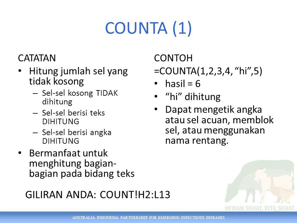 AUSTRALIA INDONESIA PARTNERSHIP FOR EMERGING INFECTIOUS DISEASES COUNTA (1) CATATAN Hitung jumlah sel yang tidak kosong – Sel-sel kosong TIDAK dihitung – Sel-sel berisi teks DIHITUNG – Sel-sel berisi angka DIHITUNG Bermanfaat untuk menghitung bagian- bagian pada bidang teks CONTOH =COUNTA(1,2,3,4, hi ,5) hasil = 6 hi dihitung Dapat mengetik angka atau sel acuan, memblok sel, atau menggunakan nama rentang.