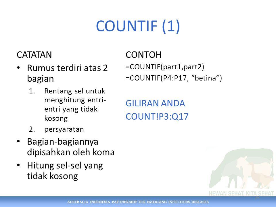 AUSTRALIA INDONESIA PARTNERSHIP FOR EMERGING INFECTIOUS DISEASES COUNTIF (1) CATATAN Rumus terdiri atas 2 bagian 1.Rentang sel untuk menghitung entri- entri yang tidak kosong 2.persyaratan Bagian-bagiannya dipisahkan oleh koma Hitung sel-sel yang tidak kosong CONTOH =COUNTIF(part1,part2) =COUNTIF(P4:P17, betina ) GILIRAN ANDA COUNT!P3:Q17 26