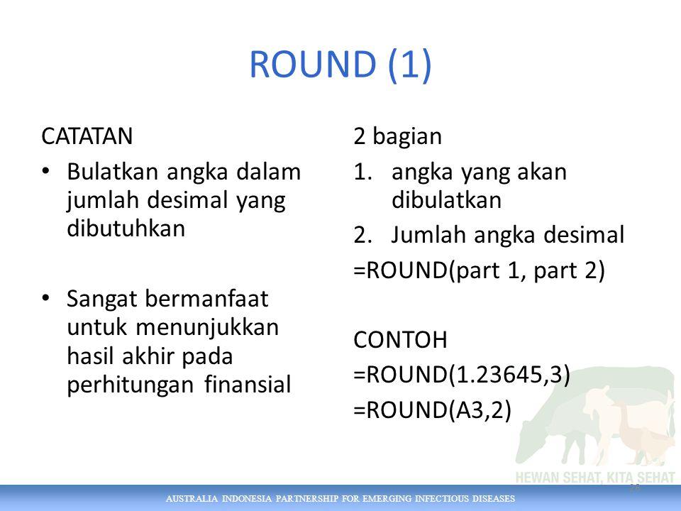 AUSTRALIA INDONESIA PARTNERSHIP FOR EMERGING INFECTIOUS DISEASES ROUND (1) CATATAN Bulatkan angka dalam jumlah desimal yang dibutuhkan Sangat bermanfaat untuk menunjukkan hasil akhir pada perhitungan finansial 2 bagian 1.angka yang akan dibulatkan 2.Jumlah angka desimal =ROUND(part 1, part 2) CONTOH =ROUND(1.23645,3) =ROUND(A3,2) 28