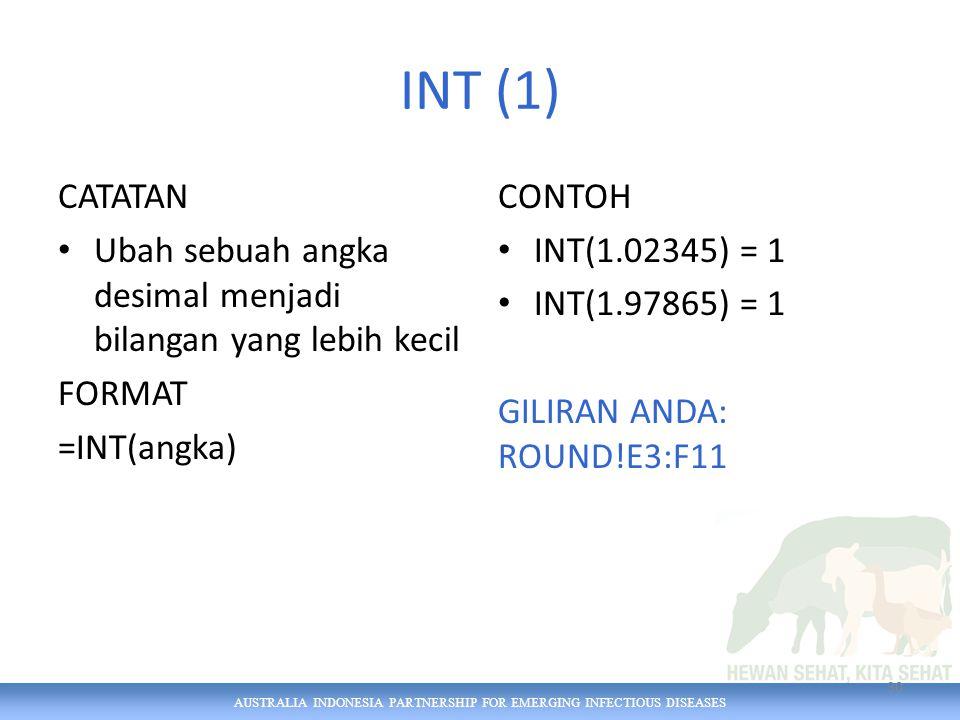 AUSTRALIA INDONESIA PARTNERSHIP FOR EMERGING INFECTIOUS DISEASES INT (1) CATATAN Ubah sebuah angka desimal menjadi bilangan yang lebih kecil FORMAT =INT(angka) CONTOH INT(1.02345) = 1 INT(1.97865) = 1 GILIRAN ANDA: ROUND!E3:F11 30