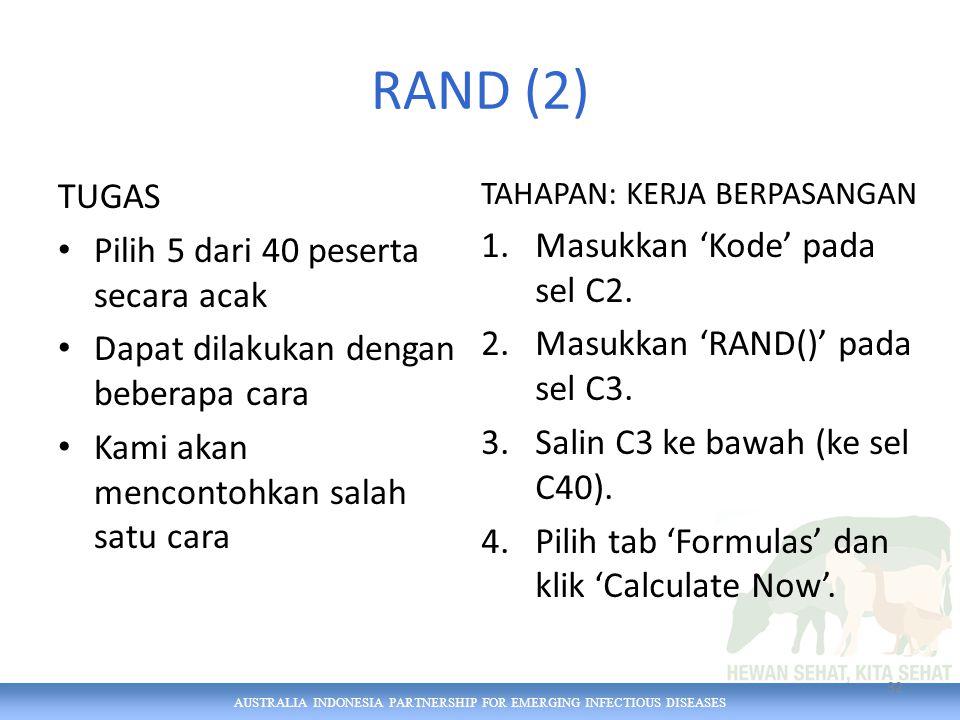 AUSTRALIA INDONESIA PARTNERSHIP FOR EMERGING INFECTIOUS DISEASES RAND (2) TUGAS Pilih 5 dari 40 peserta secara acak Dapat dilakukan dengan beberapa cara Kami akan mencontohkan salah satu cara TAHAPAN: KERJA BERPASANGAN 1.Masukkan 'Kode' pada sel C2.