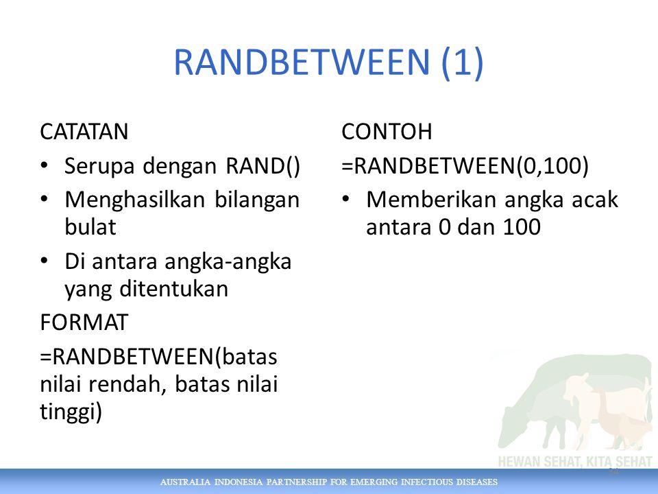 AUSTRALIA INDONESIA PARTNERSHIP FOR EMERGING INFECTIOUS DISEASES RANDBETWEEN (1) CATATAN Serupa dengan RAND() Menghasilkan bilangan bulat Di antara angka-angka yang ditentukan FORMAT =RANDBETWEEN(batas nilai rendah, batas nilai tinggi) CONTOH =RANDBETWEEN(0,100) Memberikan angka acak antara 0 dan 100 34
