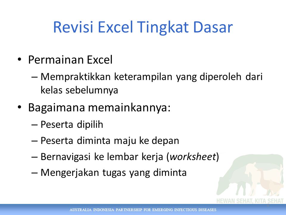 AUSTRALIA INDONESIA PARTNERSHIP FOR EMERGING INFECTIOUS DISEASES Revisi Excel Tingkat Dasar Permainan Excel – Mempraktikkan keterampilan yang diperoleh dari kelas sebelumnya Bagaimana memainkannya: – Peserta dipilih – Peserta diminta maju ke depan – Bernavigasi ke lembar kerja (worksheet) – Mengerjakan tugas yang diminta 4