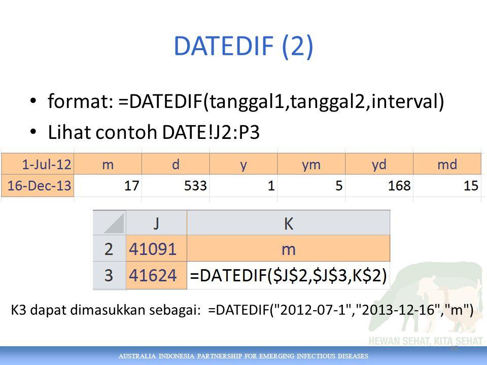 AUSTRALIA INDONESIA PARTNERSHIP FOR EMERGING INFECTIOUS DISEASES DATEDIF (2) format: =DATEDIF(tanggal1,tanggal2,interval) Lihat contoh DATE!J2:P3 48 K3 dapat dimasukkan sebagai: =DATEDIF( 2012-07-1 , 2013-12-16 , m )
