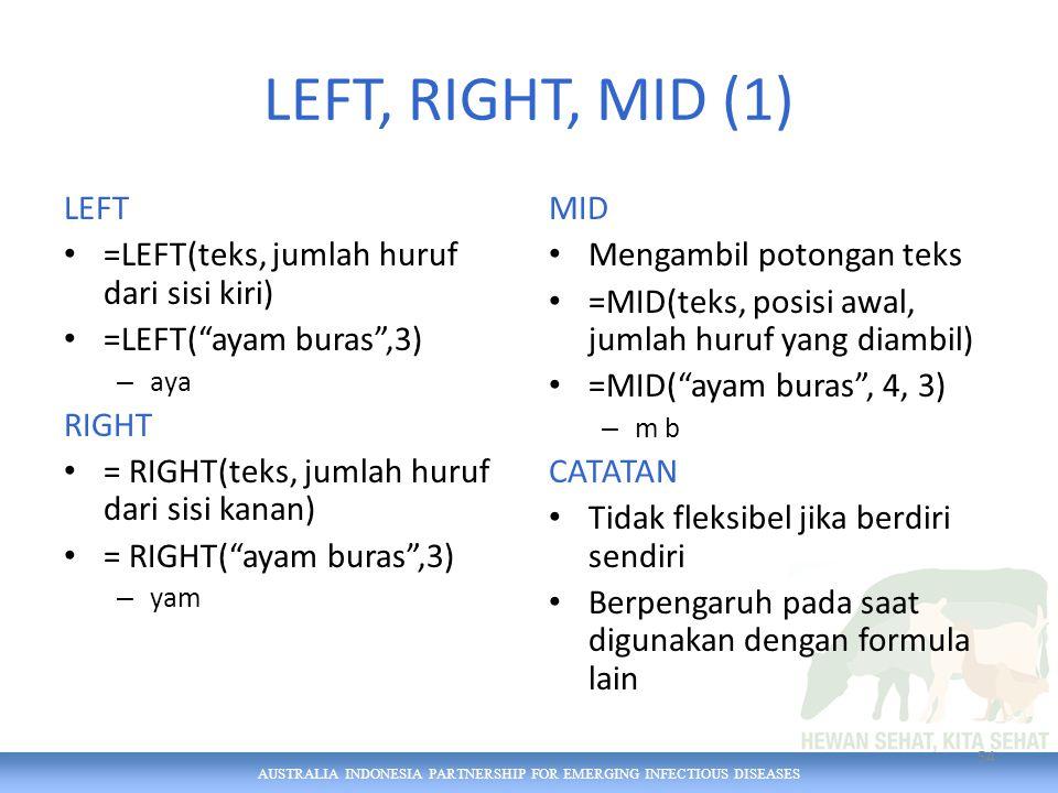AUSTRALIA INDONESIA PARTNERSHIP FOR EMERGING INFECTIOUS DISEASES LEFT, RIGHT, MID (1) LEFT =LEFT(teks, jumlah huruf dari sisi kiri) =LEFT( ayam buras ,3) – aya RIGHT = RIGHT(teks, jumlah huruf dari sisi kanan) = RIGHT( ayam buras ,3) – yam MID Mengambil potongan teks =MID(teks, posisi awal, jumlah huruf yang diambil) =MID( ayam buras , 4, 3) – m b CATATAN Tidak fleksibel jika berdiri sendiri Berpengaruh pada saat digunakan dengan formula lain 54