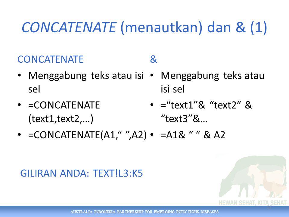 AUSTRALIA INDONESIA PARTNERSHIP FOR EMERGING INFECTIOUS DISEASES CONCATENATE (menautkan) dan & (1) CONCATENATE Menggabung teks atau isi sel =CONCATENATE (text1,text2,…) =CONCATENATE(A1, ,A2) & Menggabung teks atau isi sel = text1 & text2 & text3 &… =A1& & A2 57 GILIRAN ANDA: TEXT!L3:K5
