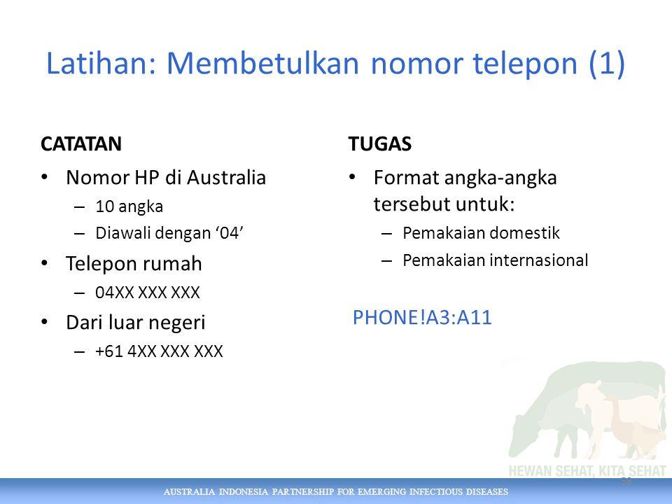 AUSTRALIA INDONESIA PARTNERSHIP FOR EMERGING INFECTIOUS DISEASES Latihan: Membetulkan nomor telepon (1) CATATAN Nomor HP di Australia – 10 angka – Diawali dengan '04' Telepon rumah – 04XX XXX XXX Dari luar negeri – +61 4XX XXX XXX TUGAS Format angka-angka tersebut untuk: – Pemakaian domestik – Pemakaian internasional PHONE!A3:A11 58