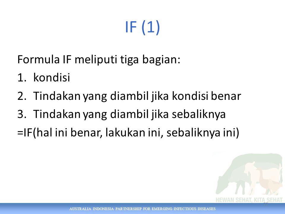 AUSTRALIA INDONESIA PARTNERSHIP FOR EMERGING INFECTIOUS DISEASES IF (1) Formula IF meliputi tiga bagian: 1.kondisi 2.Tindakan yang diambil jika kondisi benar 3.Tindakan yang diambil jika sebaliknya =IF(hal ini benar, lakukan ini, sebaliknya ini) 77