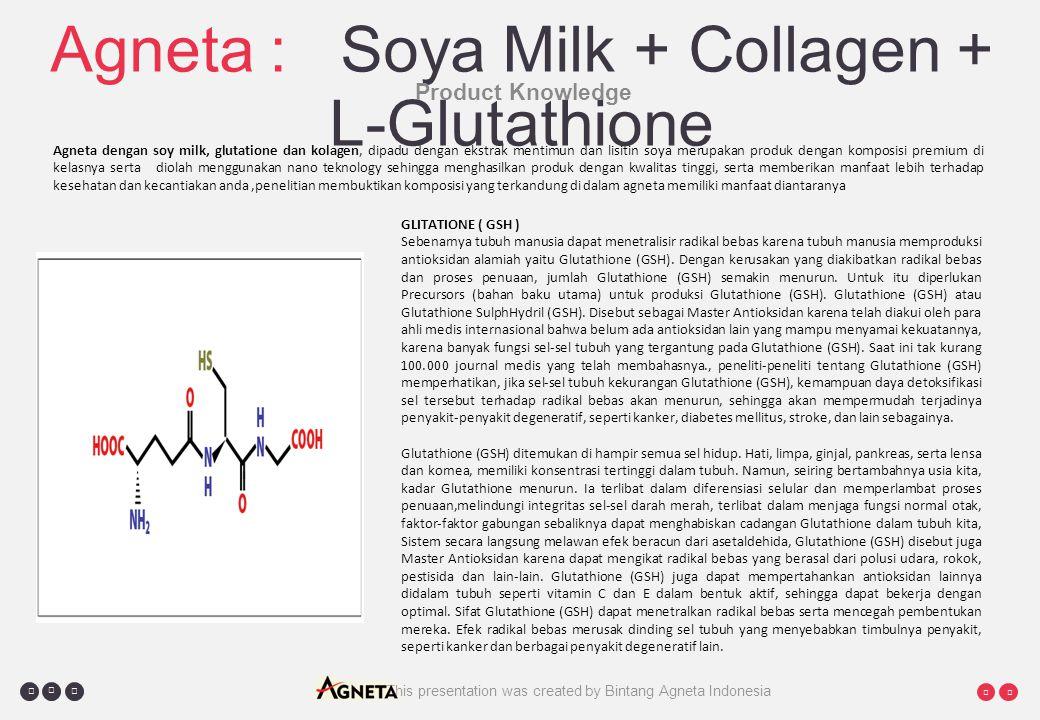     Agneta : Soya Milk + Collagen + L-Glutathione Product Knowledge Agneta dengan soy milk, glutatione dan kolagen, dipadu dengan ekstrak mentimun dan lisitin soya merupakan produk dengan komposisi premium di kelasnya serta diolah menggunakan nano teknology sehingga menghasilkan produk dengan kwalitas tinggi, serta memberikan manfaat lebih terhadap kesehatan dan kecantiakan anda,penelitian membuktikan komposisi yang terkandung di dalam agneta memiliki manfaat diantaranya GLITATIONE ( GSH ) Sebenarnya tubuh manusia dapat menetralisir radikal bebas karena tubuh manusia memproduksi antioksidan alamiah yaitu Glutathione (GSH).