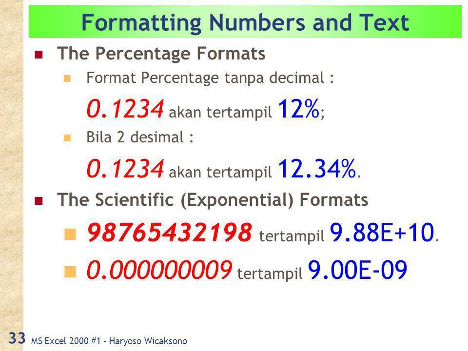 MS Excel 2000 #1 – Haryoso Wicaksono 33 Formatting Numbers and Text The Percentage Formats Format Percentage tanpa decimal : 0.1234 akan tertampil 12% ; Bila 2 desimal : 0.1234 akan tertampil 12.34%.