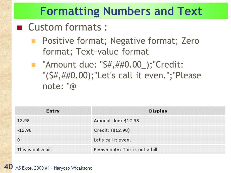 MS Excel 2000 #1 – Haryoso Wicaksono 40 Formatting Numbers and Text Custom formats : Positive format; Negative format; Zero format; Text-value format Amount due: $#,##0.00_); Credit: ($#,##0.00); Let s call it even. ; Please note: @