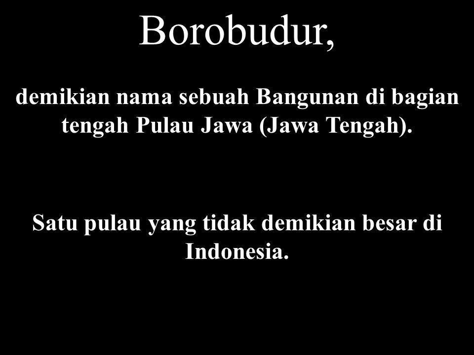 Borobudur, demikian nama sebuah Bangunan di bagian tengah Pulau Jawa (Jawa Tengah).