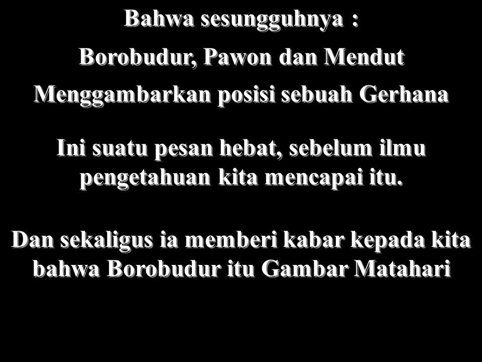 Bahwa sesungguhnya : Borobudur, Pawon dan Mendut Menggambarkan posisi sebuah Gerhana Ini suatu pesan hebat, sebelum ilmu pengetahuan kita mencapai itu.