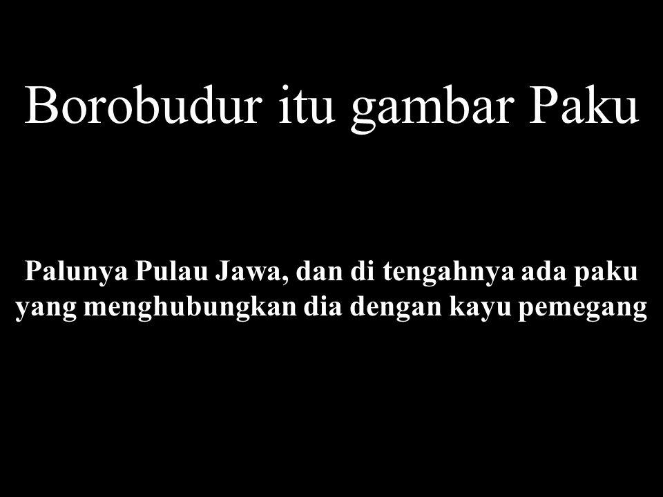Borobudur itu gambar Paku Palunya Pulau Jawa, dan di tengahnya ada paku yang menghubungkan dia dengan kayu pemegang