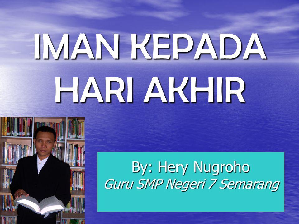 IMAN KEPADA HARI AKHIR By: Hery Nugroho Guru SMP Negeri 7 Semarang