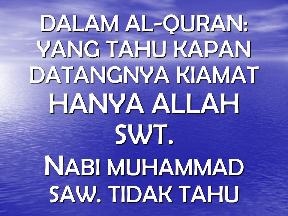 DALAM AL-QURAN: YANG TAHU KAPAN DATANGNYA KIAMAT HANYA ALLAH SWT. N ABI MUHAMMAD SAW. TIDAK TAHU