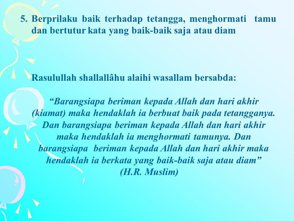 5.Berprilaku baik terhadap tetangga, menghormati tamu dan bertutur kata yang baik-baik saja atau diam Rasulullah shallallâhu alaihi wasallam bersabda: