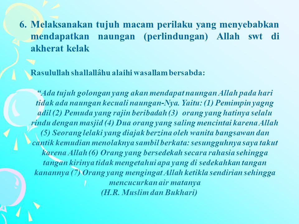 6.Melaksanakan tujuh macam perilaku yang menyebabkan mendapatkan naungan (perlindungan) Allah swt di akherat kelak Rasulullah shallallâhu alaihi wasal