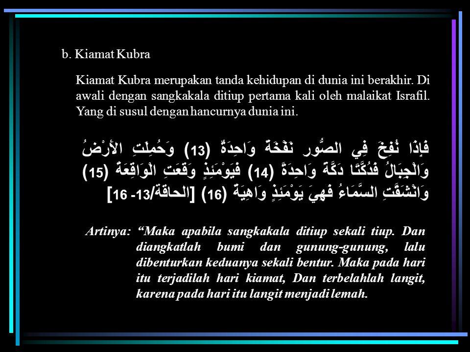 b. Kiamat Kubra Kiamat Kubra merupakan tanda kehidupan di dunia ini berakhir. Di awali dengan sangkakala ditiup pertama kali oleh malaikat Israfil. Ya