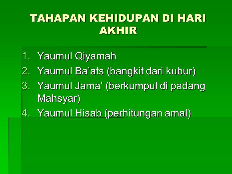 TAHAPAN KEHIDUPAN DI HARI AKHIR 1.Yaumul Qiyamah 2.Yaumul Ba'ats (bangkit dari kubur) 3.Yaumul Jama' (berkumpul di padang Mahsyar) 4.Yaumul Hisab (perhitungan amal)