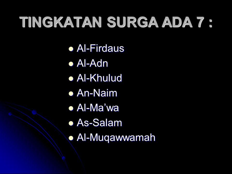 TINGKATAN SURGA ADA 7 : Al-Firdaus Al-Firdaus Al-Adn Al-Adn Al-Khulud Al-Khulud An-Naim An-Naim Al-Ma'wa Al-Ma'wa As-Salam As-Salam Al-Muqawwamah Al-Muqawwamah