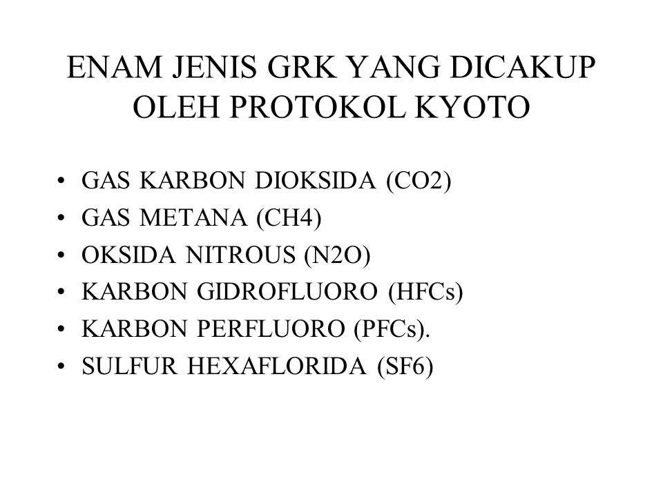 ENAM JENIS GRK YANG DICAKUP OLEH PROTOKOL KYOTO GAS KARBON DIOKSIDA (CO2) GAS METANA (CH4) OKSIDA NITROUS (N2O) KARBON GIDROFLUORO (HFCs) KARBON PERFL