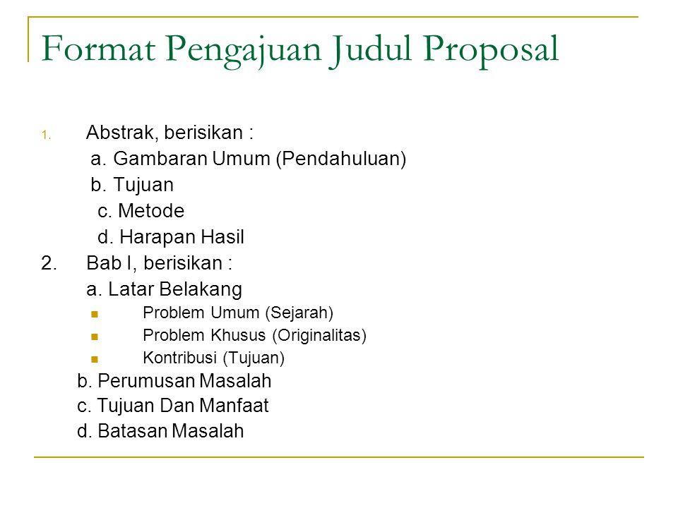 Format Pengajuan Judul Proposal 1. Abstrak, berisikan : a. Gambaran Umum (Pendahuluan) b. Tujuan c. Metode d. Harapan Hasil 2. Bab I, berisikan : a. L