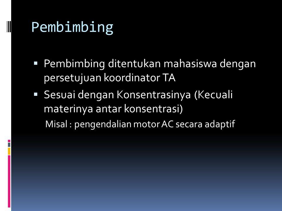 Pembimbing  Pembimbing ditentukan mahasiswa dengan persetujuan koordinator TA  Sesuai dengan Konsentrasinya (Kecuali materinya antar konsentrasi) Misal : pengendalian motor AC secara adaptif