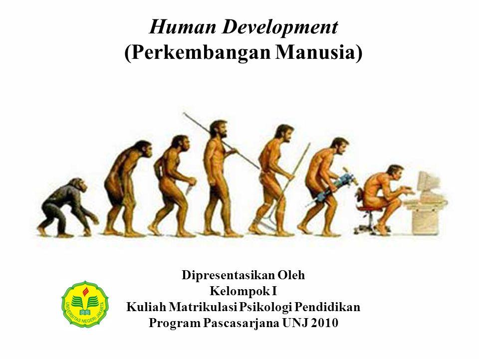 Human Development (Perkembangan Manusia) Dipresentasikan Oleh Kelompok I Kuliah Matrikulasi Psikologi Pendidikan Program Pascasarjana UNJ 2010
