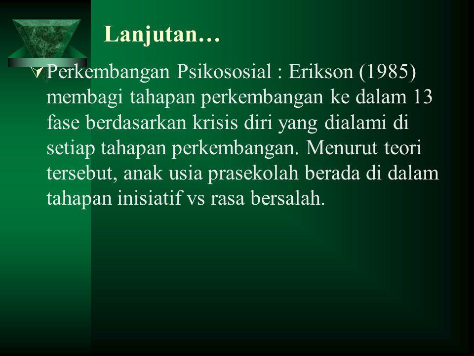 Lanjutan…  Perkembangan Psikososial : Erikson (1985) membagi tahapan perkembangan ke dalam 13 fase berdasarkan krisis diri yang dialami di setiap tah
