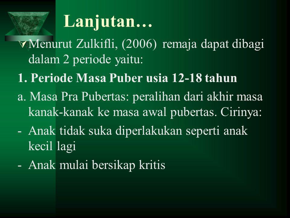 Lanjutan…  Menurut Zulkifli, (2006) remaja dapat dibagi dalam 2 periode yaitu: 1. Periode Masa Puber usia 12-18 tahun a. Masa Pra Pubertas: peralihan