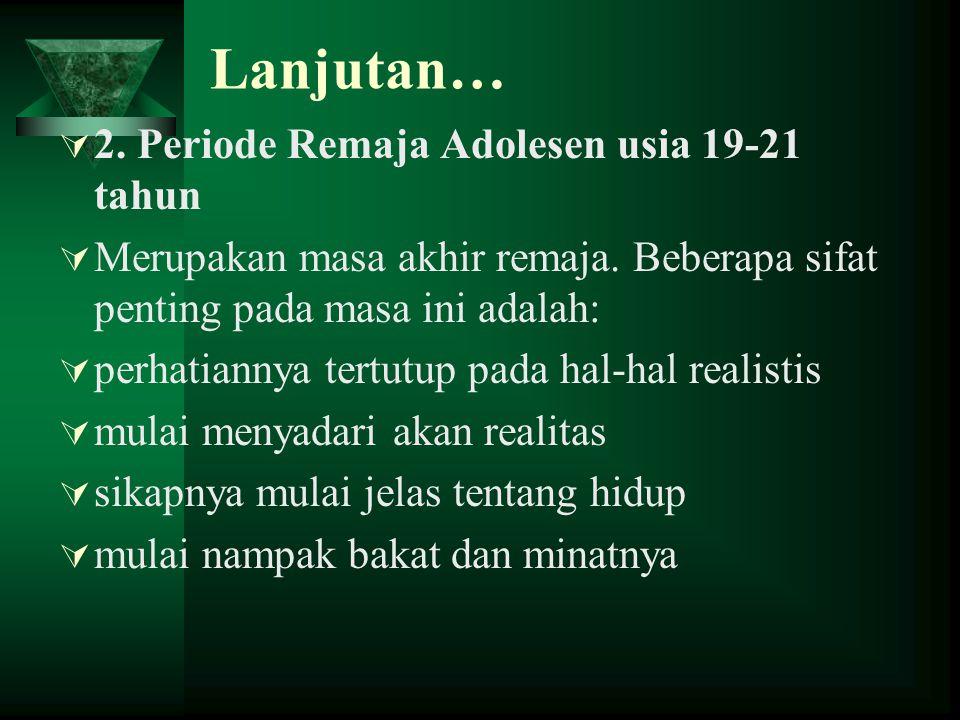 Lanjutan…  2. Periode Remaja Adolesen usia 19-21 tahun  Merupakan masa akhir remaja. Beberapa sifat penting pada masa ini adalah:  perhatiannya ter