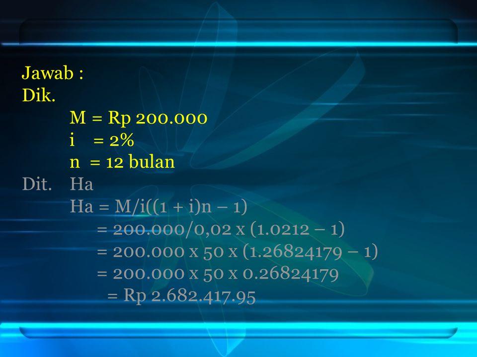 Jawab : Dik. M = Rp 200.000 i = 2% n = 12 bulan Dit. Ha Ha = M/i((1 + i)n – 1) = 200.000/0,02 x (1.0212 – 1) = 200.000 x 50 x (1.26824179 – 1) = 200.0