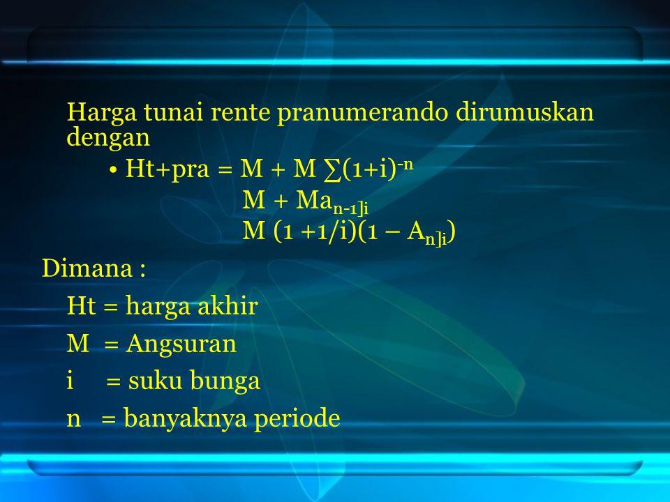 Harga tunai rente pranumerando dirumuskan dengan Ht+pra = M + M ∑(1+i) -n M + Ma n-1]i M (1 +1/i)(1 – A n]i ) Dimana : Ht = harga akhir M = Angsuran i