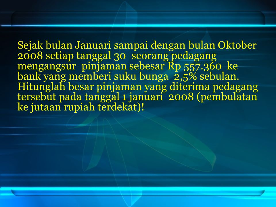 Sejak bulan Januari sampai dengan bulan Oktober 2008 setiap tanggal 30 seorang pedagang mengangsur pinjaman sebesar Rp 557.360 ke bank yang memberi su
