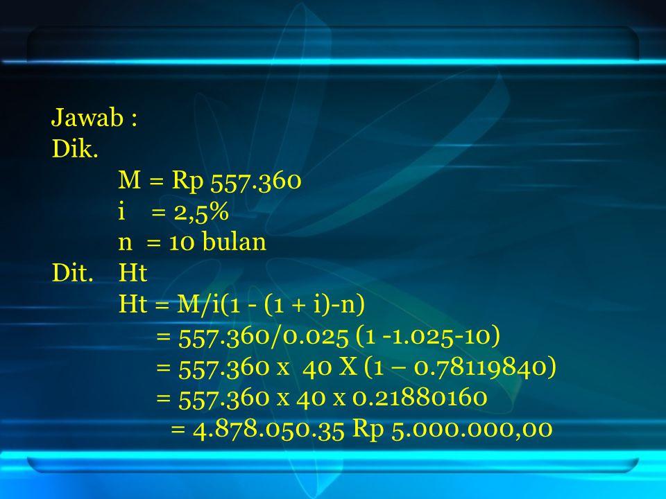Jawab : Dik. M = Rp 557.360 i = 2,5% n = 10 bulan Dit. Ht Ht = M/i(1 - (1 + i)-n) = 557.360/0.025 (1 -1.025-10) = 557.360 x 40 X (1 – 0.78119840) = 55