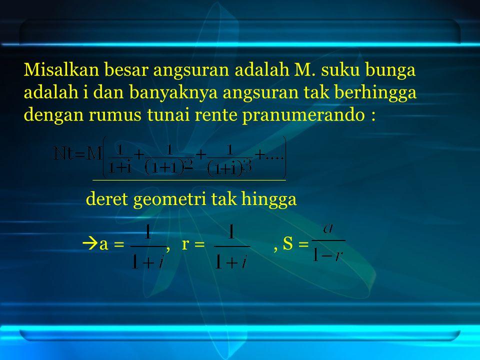 deret geometri tak hingga  a =, r =, S = Misalkan besar angsuran adalah M. suku bunga adalah i dan banyaknya angsuran tak berhingga dengan rumus tuna