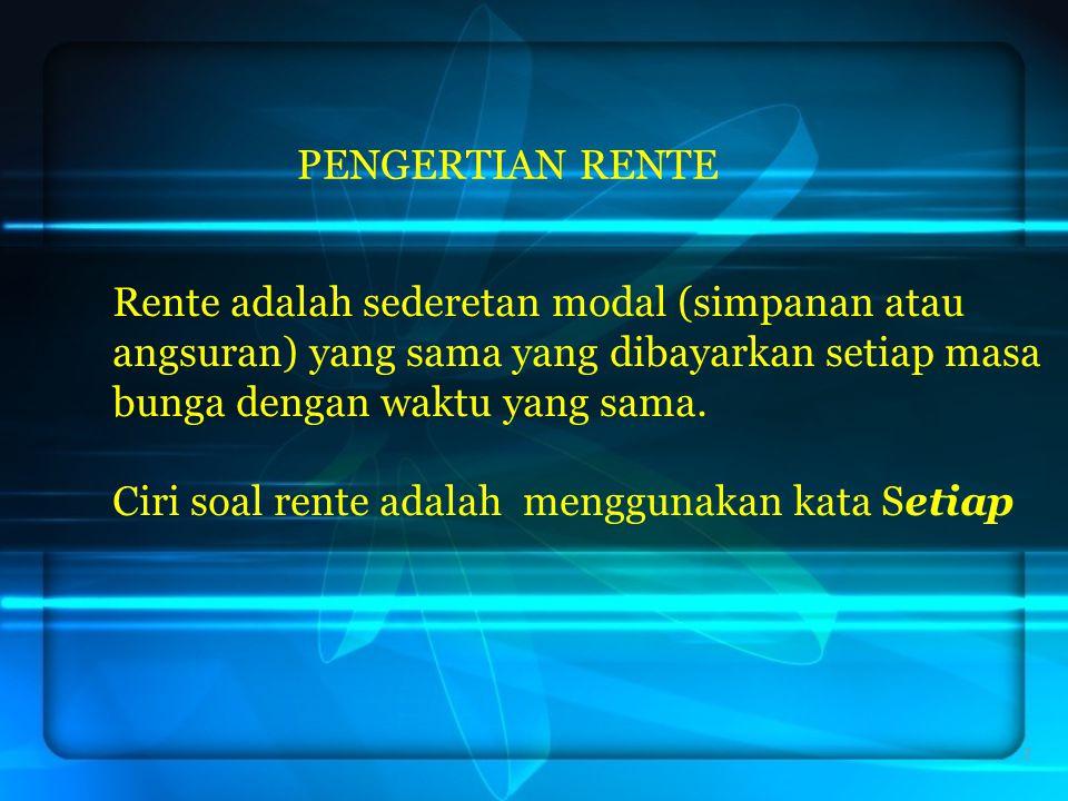 PENGERTIAN RENTE 2 Rente adalah sederetan modal (simpanan atau angsuran) yang sama yang dibayarkan setiap masa bunga dengan waktu yang sama. Ciri soal