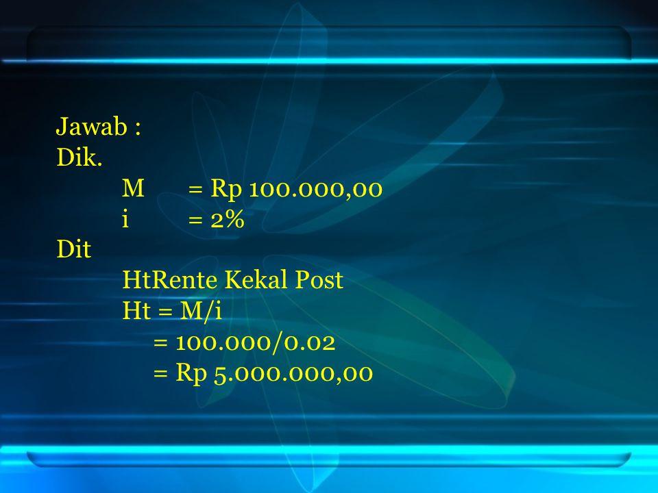 Jawab : Dik. M= Rp 100.000,00 i= 2% Dit HtRente Kekal Post Ht = M/i = 100.000/0.02 = Rp 5.000.000,00