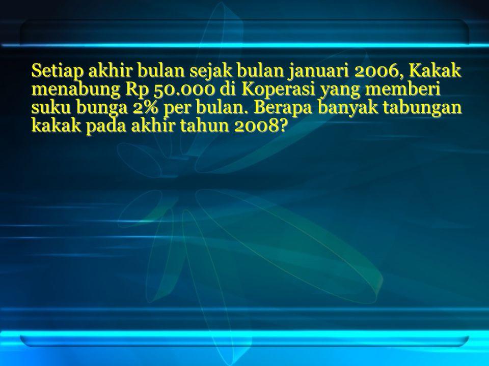 Setiap akhir bulan sejak bulan januari 2006, Kakak menabung Rp 50.000 di Koperasi yang memberi suku bunga 2% per bulan. Berapa banyak tabungan kakak p