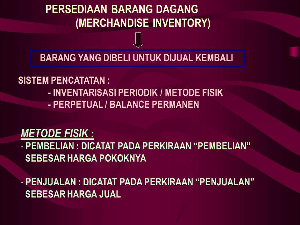 PERSEDIAAN BARANG DAGANG (MERCHANDISE INVENTORY) SISTEM PENCATATAN : - INVENTARISASI PERIODIK / METODE FISIK - PERPETUAL / BALANCE PERMANEN METODE FISIK : - PEMBELIAN : DICATAT PADA PERKIRAAN PEMBELIAN SEBESAR HARGA POKOKNYA - PENJUALAN : DICATAT PADA PERKIRAAN PENJUALAN SEBESAR HARGA JUAL BARANG YANG DIBELI UNTUK DIJUAL KEMBALI
