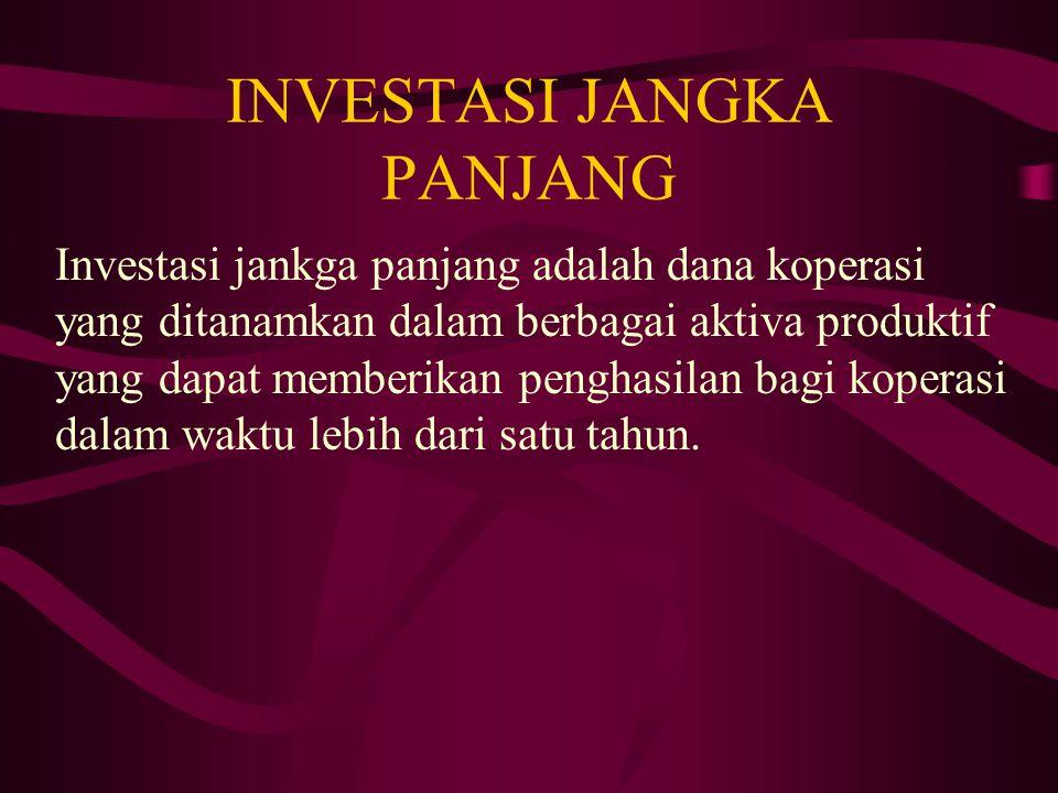 INVESTASI JANGKA PANJANG Investasi jankga panjang adalah dana koperasi yang ditanamkan dalam berbagai aktiva produktif yang dapat memberikan penghasilan bagi koperasi dalam waktu lebih dari satu tahun.