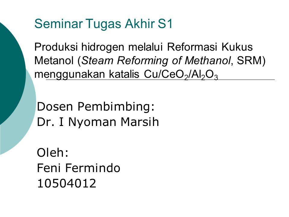Seminar Tugas Akhir S1 Produksi hidrogen melalui Reformasi Kukus Metanol (Steam Reforming of Methanol, SRM) menggunakan katalis Cu/CeO 2 /Al 2 O 3 Dosen Pembimbing: Dr.