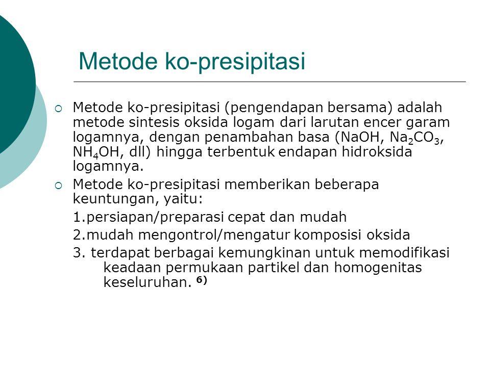 Metode ko-presipitasi  Metode ko-presipitasi (pengendapan bersama) adalah metode sintesis oksida logam dari larutan encer garam logamnya, dengan pena