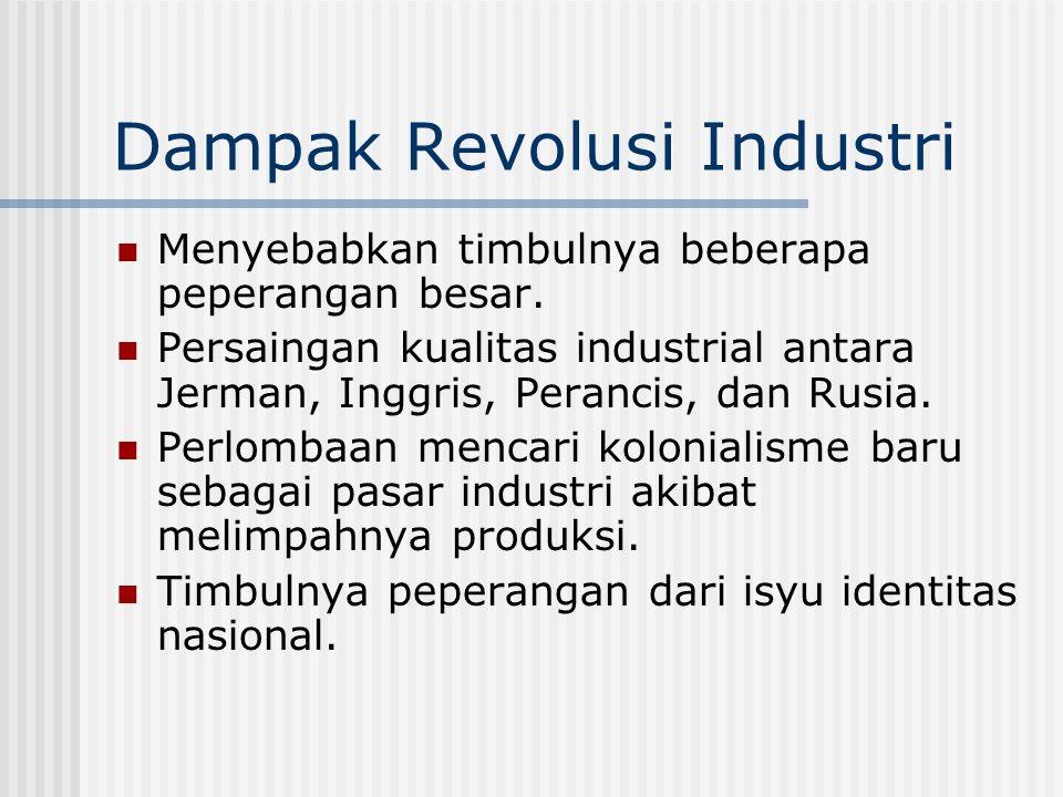 Dampak Revolusi Industri Menyebabkan timbulnya beberapa peperangan besar. Persaingan kualitas industrial antara Jerman, Inggris, Perancis, dan Rusia.