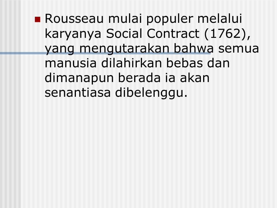 Rousseau mulai populer melalui karyanya Social Contract (1762), yang mengutarakan bahwa semua manusia dilahirkan bebas dan dimanapun berada ia akan se