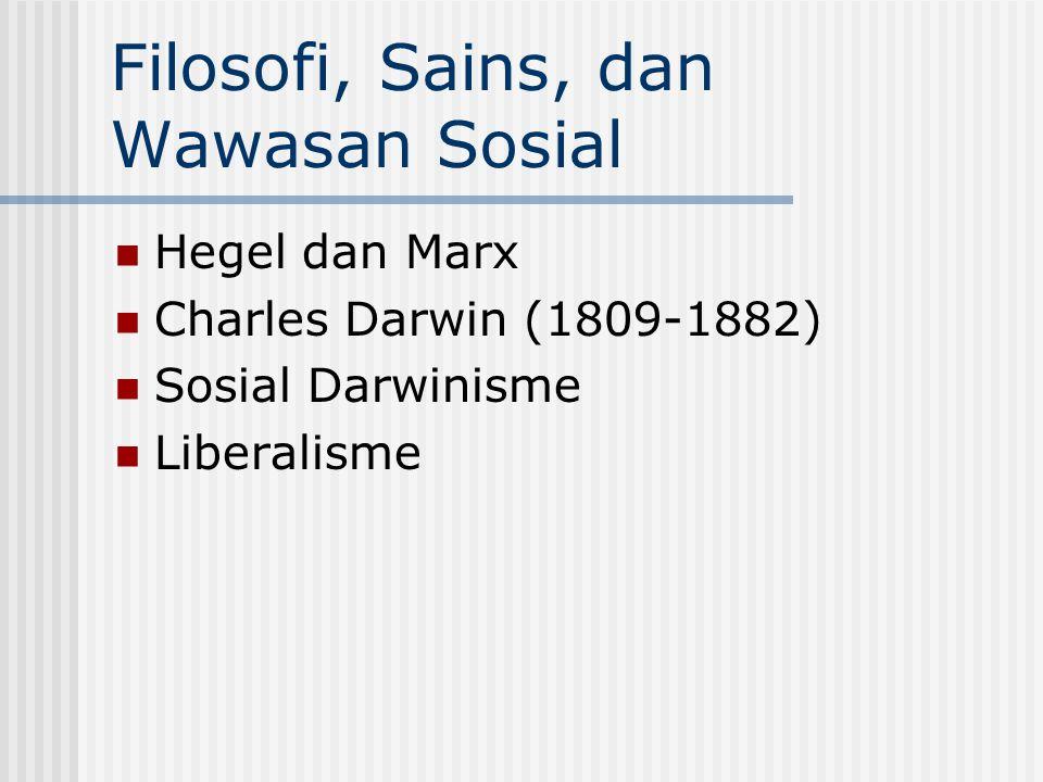 Filosofi, Sains, dan Wawasan Sosial Hegel dan Marx Charles Darwin (1809-1882) Sosial Darwinisme Liberalisme