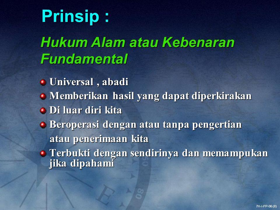 Prinsip : Universal, abadi Memberikan hasil yang dapat diperkirakan Di luar diri kita Beroperasi dengan atau tanpa pengertian atau penerimaan kita atau penerimaan kita Terbukti dengan sendirinya dan memampukan jika dipahami Hukum Alam atau Kebenaran Fundamental 7H-I-FP-06 (8)