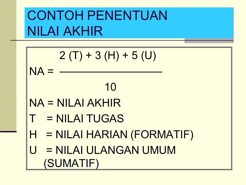 CONTOH PENENTUAN NILAI AKHIR 2 (T) + 3 (H) + 5 (U) NA = 10 NA = NILAI AKHIR T = NILAI TUGAS H = NILAI HARIAN (FORMATIF) U = NILAI ULANGAN UMUM (SUMATI