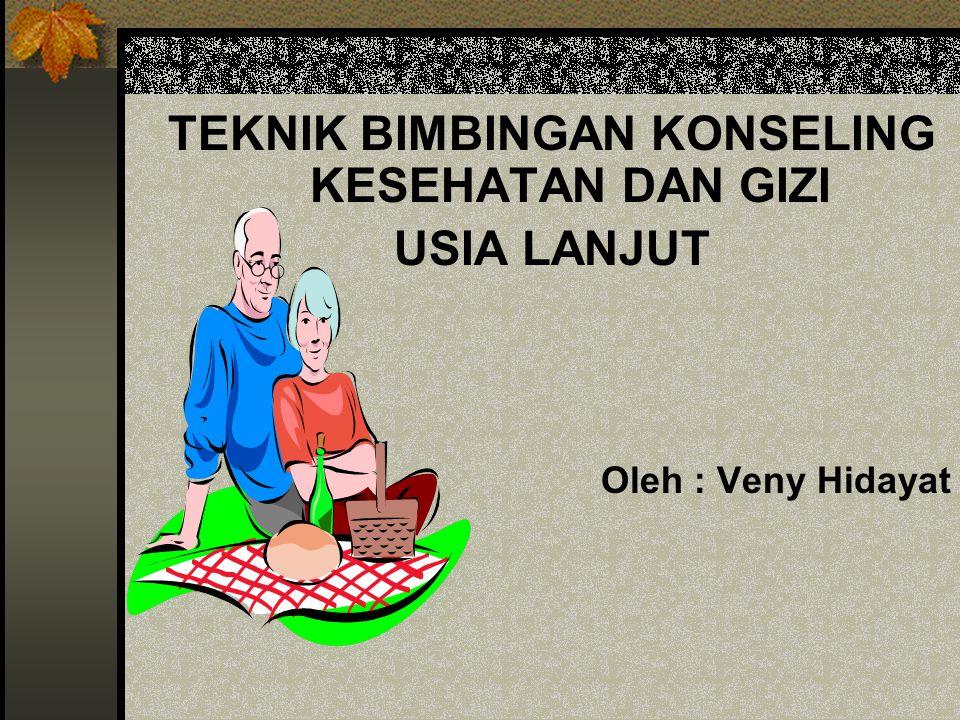 TEKNIK BIMBINGAN KONSELING KESEHATAN DAN GIZI USIA LANJUT Oleh : Veny Hidayat